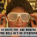 Are You A Boring Person? 10 Signs You are Boring The Hell Out Of Everyone And How To Be Less Boring.
