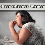 10 Reasons Why French Women Don't Get Fat: Or Is It A Big Fat LIE!