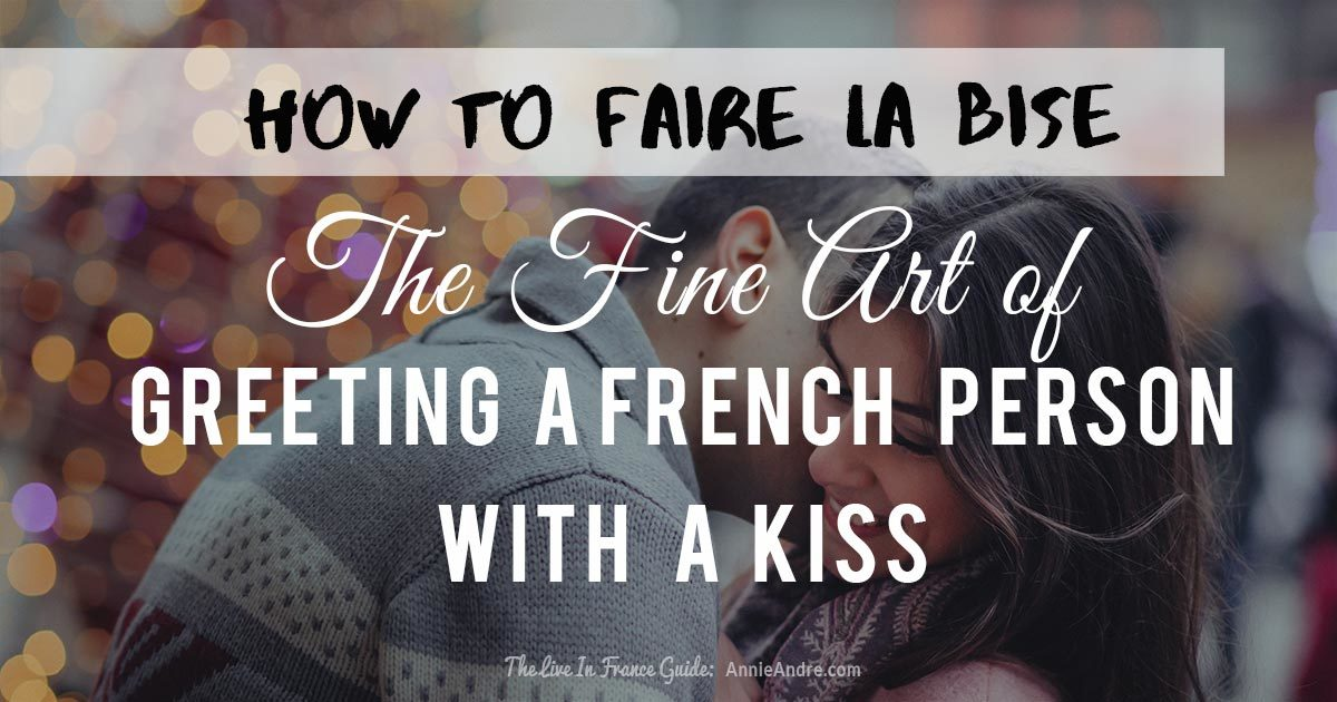 the fine art of greeting a French person: how to faire la bise